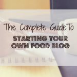 The Complete Guide To Starting Your Own Food Blog
